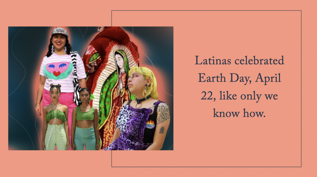 Latinas celebrated Earth Day, April 22, like only we know how.